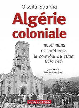 Algérie coloniale musulmans et chrétiens : Le contrôle de l'Etat (1830 – 1914)
