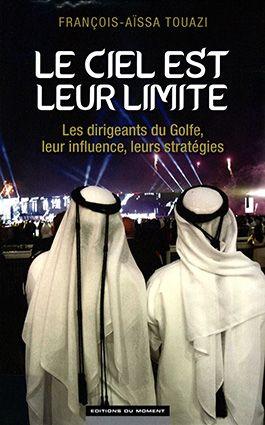 Le ciel est leur limite. Les dirigeants du Golfe, leur influence, leurs stratégies