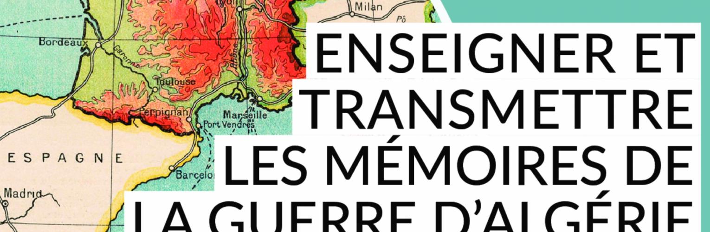 Enseigner et transmettre les mémoires de la guerre d'Algérie : enjeux, ouvertures, interdisciplinarité